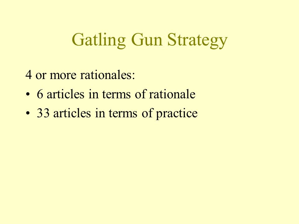 Gatling Gun Strategy 4 or more rationales: 6 articles in terms of rationale 33 articles in terms of practice