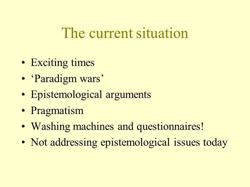 The current situation Exciting times Paradigm wars Epistemological arguments Pragmatism Washing machines and questionnaires.