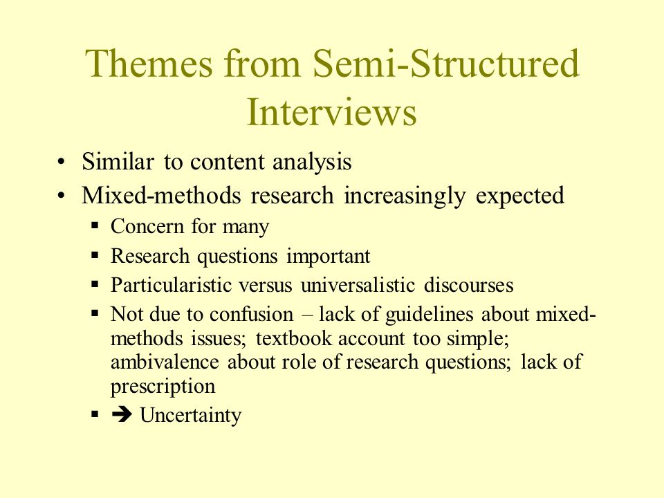 Themes from Semi-Structured Interviews Similar to content analysis Mixed-methods research increasingly expected Concern for many Research questions important Particularistic versus universalistic discourses Not due to confusion – lack of guidelines about mixed- methods issues; textbook account too simple; ambivalence about role of research questions; lack of prescription Uncertainty