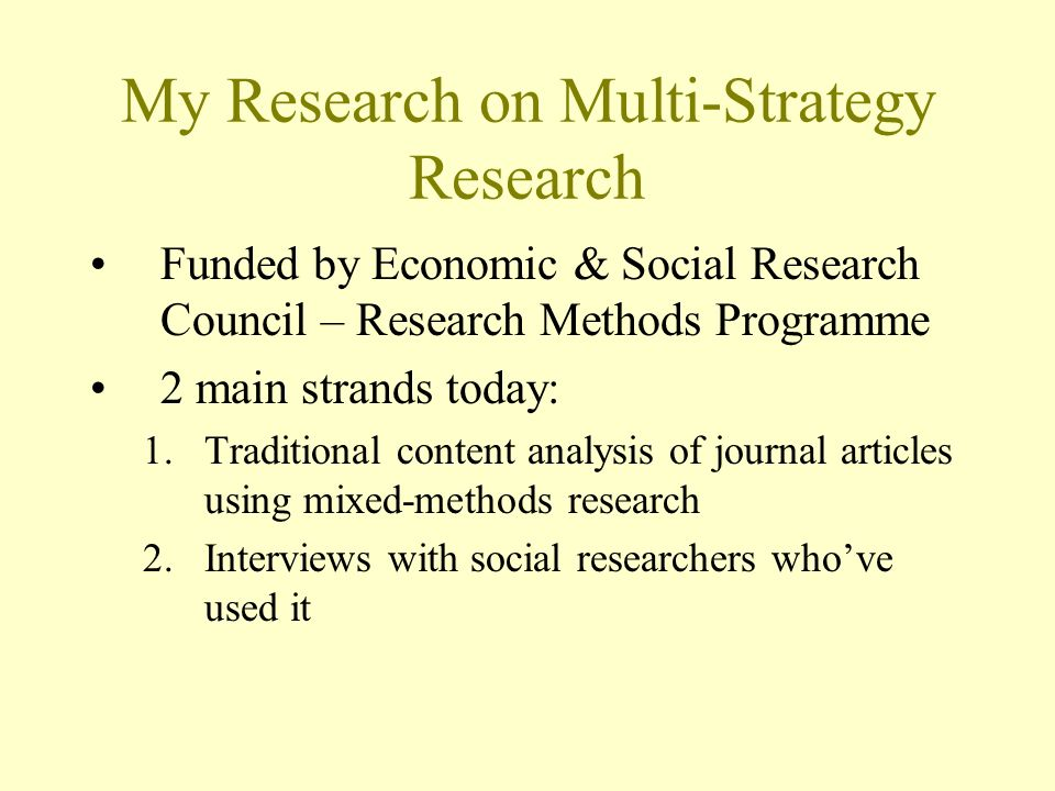 My Research on Multi-Strategy Research Funded by Economic & Social Research Council – Research Methods Programme 2 main strands today: 1.Traditional content analysis of journal articles using mixed-methods research 2.Interviews with social researchers whove used it
