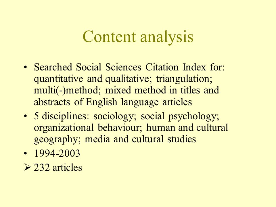 Content analysis Searched Social Sciences Citation Index for: quantitative and qualitative; triangulation; multi(-)method; mixed method in titles and abstracts of English language articles 5 disciplines: sociology; social psychology; organizational behaviour; human and cultural geography; media and cultural studies articles