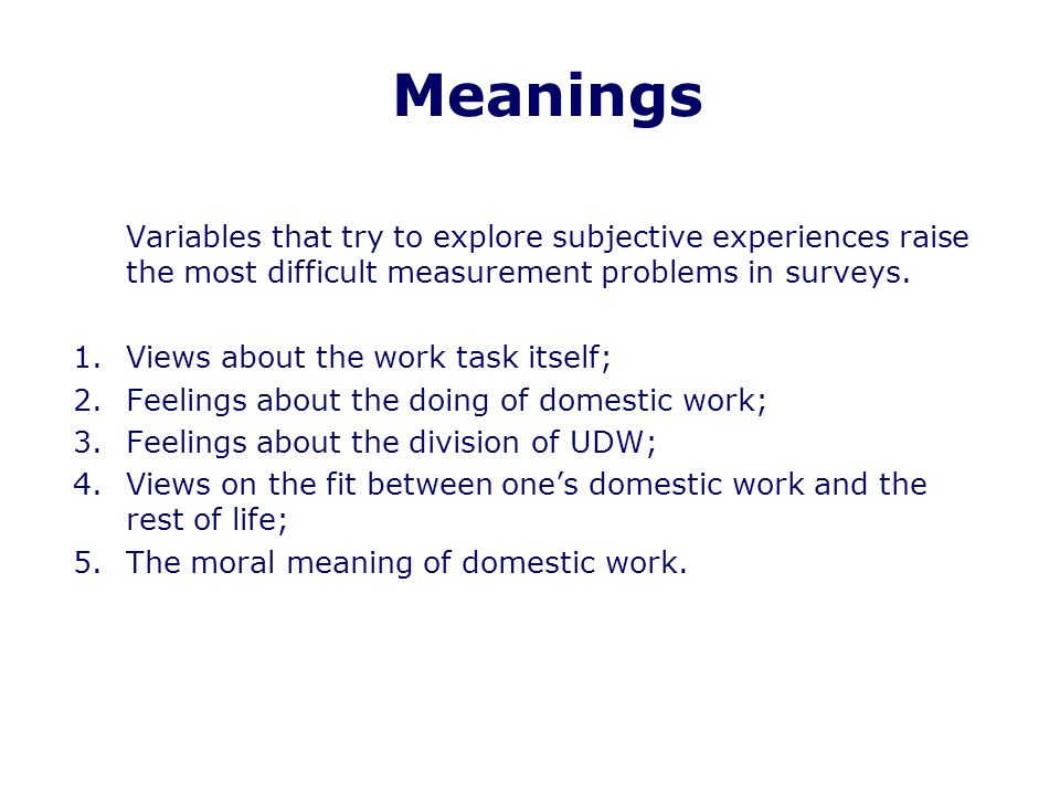 Meanings Variables that try to explore subjective experiences raise the most difficult measurement problems in surveys.