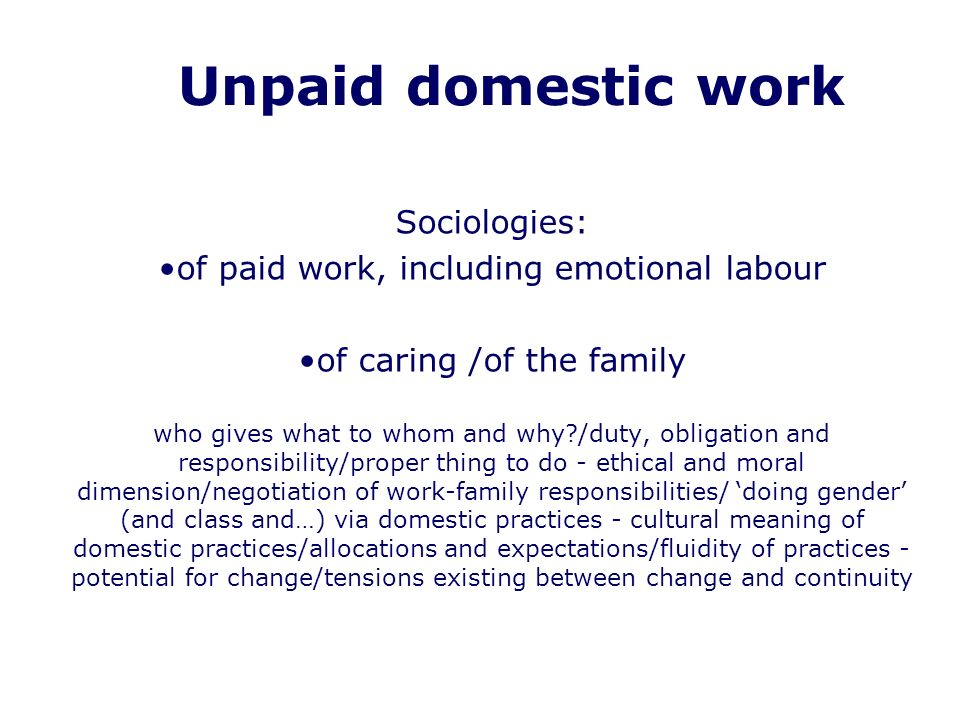 Unpaid domestic work Sociologies: of paid work, including emotional labour of caring /of the family who gives what to whom and why?/duty, obligation and responsibility/proper thing to do - ethical and moral dimension/negotiation of work-family responsibilities/ doing gender (and class and…) via domestic practices - cultural meaning of domestic practices/allocations and expectations/fluidity of practices - potential for change/tensions existing between change and continuity