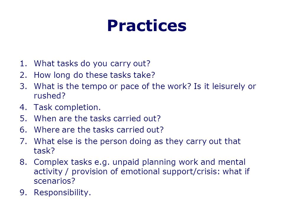 Practices 1.What tasks do you carry out. 2.How long do these tasks take.