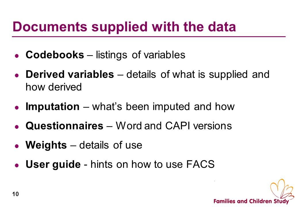 10 Documents supplied with the data Codebooks – listings of variables Derived variables – details of what is supplied and how derived Imputation – wha