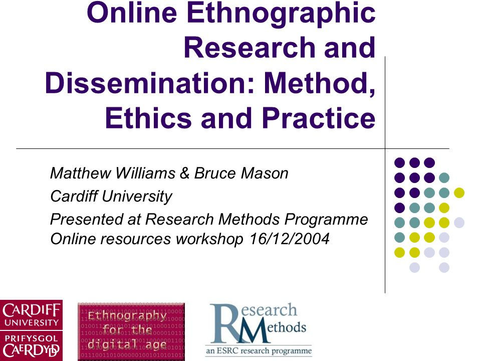 Online Ethnographic Research and Dissemination: Method, Ethics and Practice Matthew Williams & Bruce Mason Cardiff University Presented at Research Me