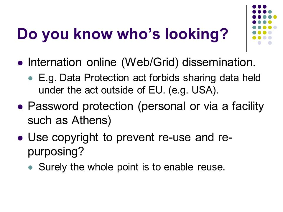 Do you know whos looking? Internation online (Web/Grid) dissemination. E.g. Data Protection act forbids sharing data held under the act outside of EU.