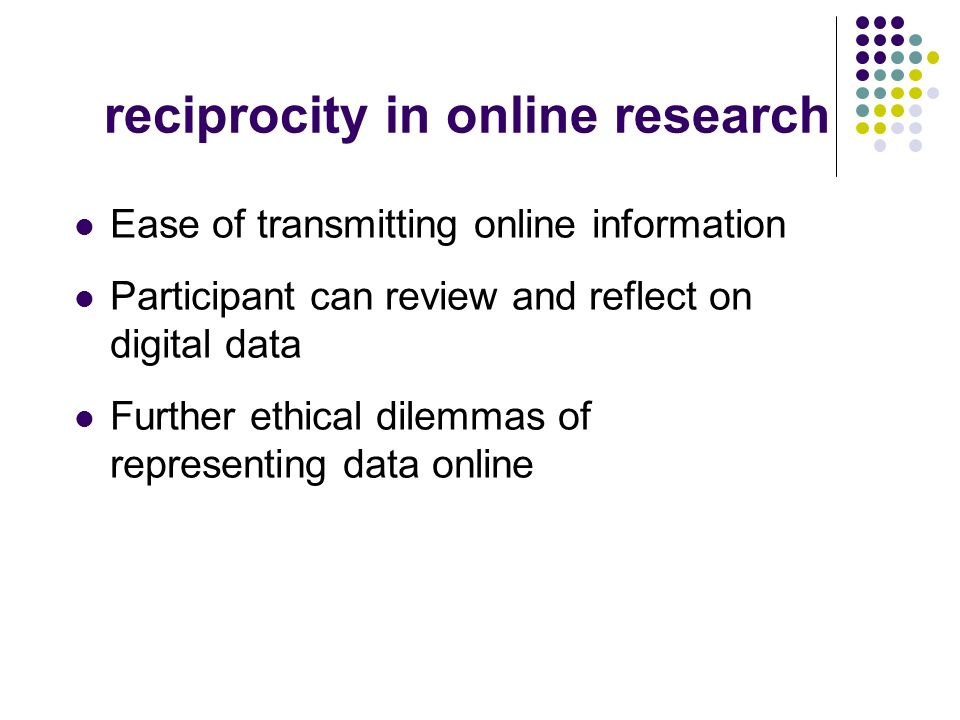 reciprocity in online research Ease of transmitting online information Participant can review and reflect on digital data Further ethical dilemmas of