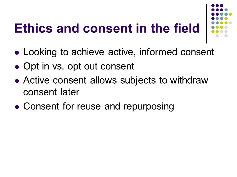 Ethics and consent in the field Looking to achieve active, informed consent Opt in vs. opt out consent Active consent allows subjects to withdraw cons