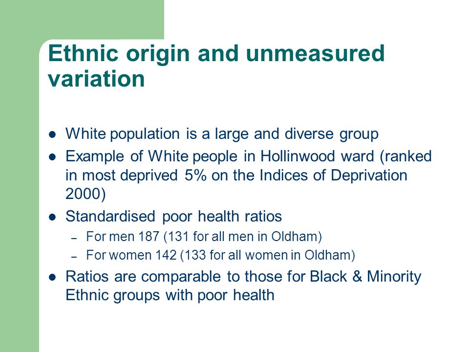Ethnic origin and unmeasured variation White population is a large and diverse group Example of White people in Hollinwood ward (ranked in most deprived 5% on the Indices of Deprivation 2000) Standardised poor health ratios – For men 187 (131 for all men in Oldham) – For women 142 (133 for all women in Oldham) Ratios are comparable to those for Black & Minority Ethnic groups with poor health