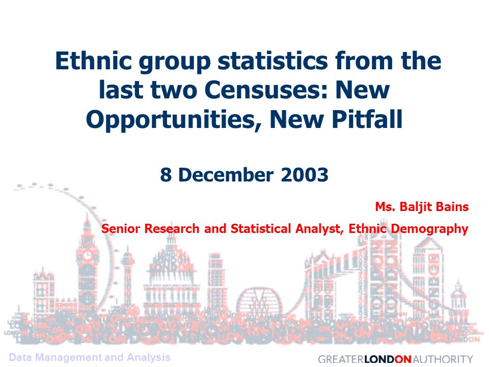 Data Management and Analysis Ethnic group statistics from the last two Censuses: New Opportunities, New Pitfall 8 December 2003 Ms.