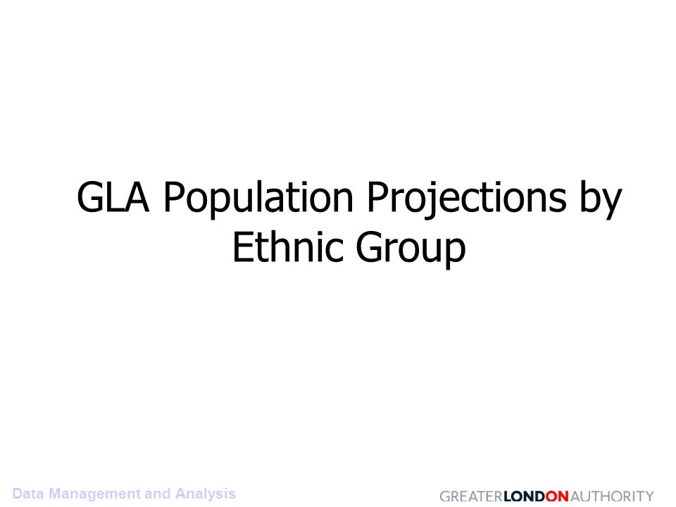 Data Management and Analysis GLA Population Projections by Ethnic Group
