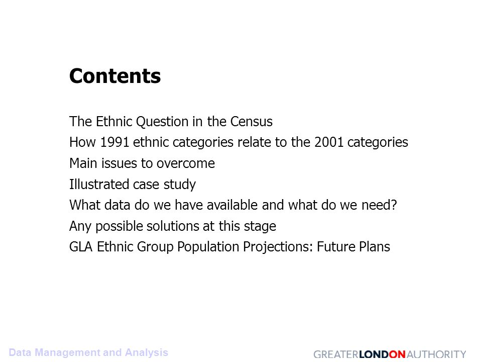 Data Management and Analysis Contents The Ethnic Question in the Census How 1991 ethnic categories relate to the 2001 categories Main issues to overcome Illustrated case study What data do we have available and what do we need.
