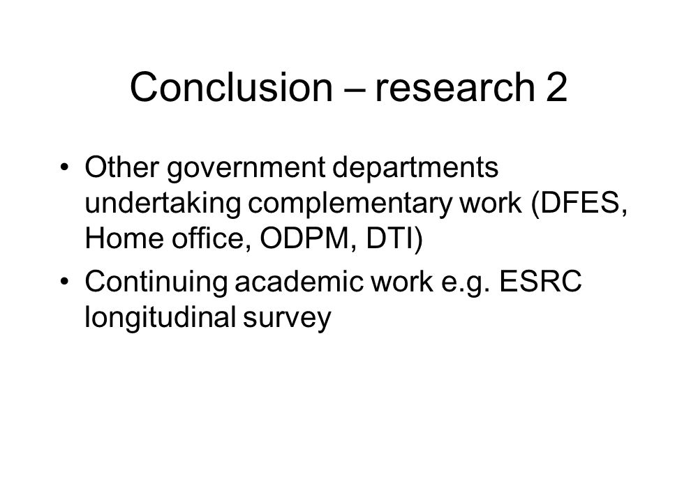 Conclusion – research 2 Other government departments undertaking complementary work (DFES, Home office, ODPM, DTI) Continuing academic work e.g.
