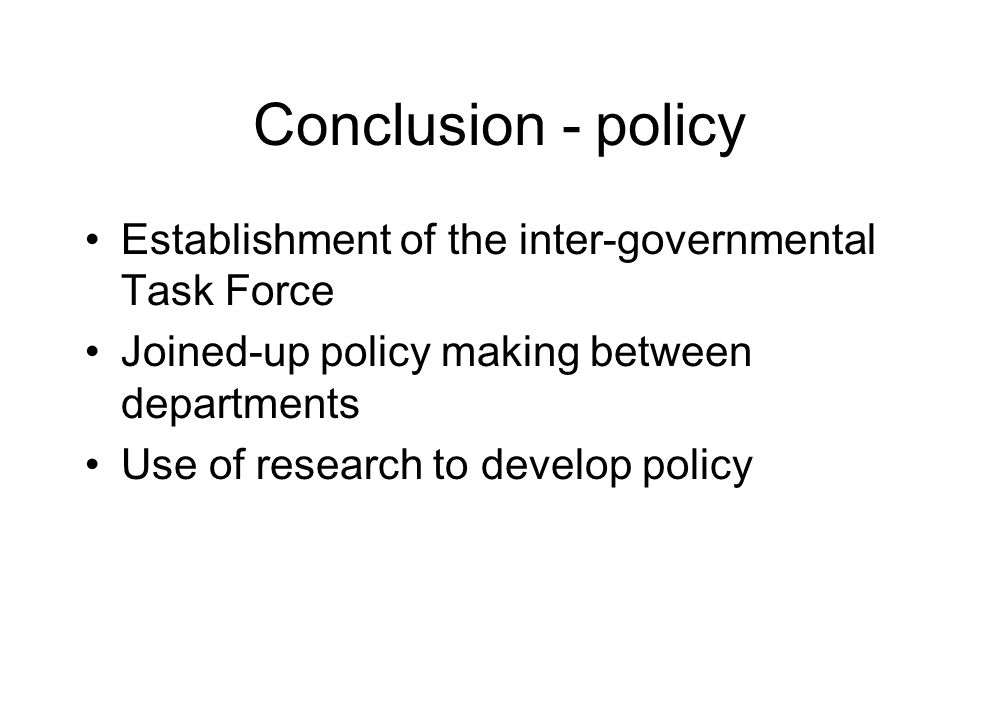 Conclusion - policy Establishment of the inter-governmental Task Force Joined-up policy making between departments Use of research to develop policy