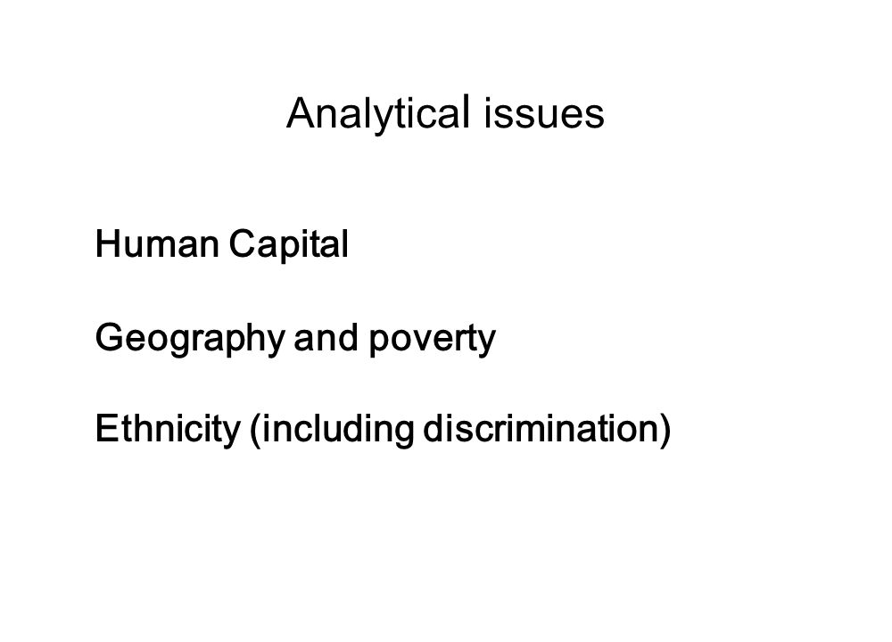 Analytica l issues Human Capital Geography and poverty Ethnicity (including discrimination)