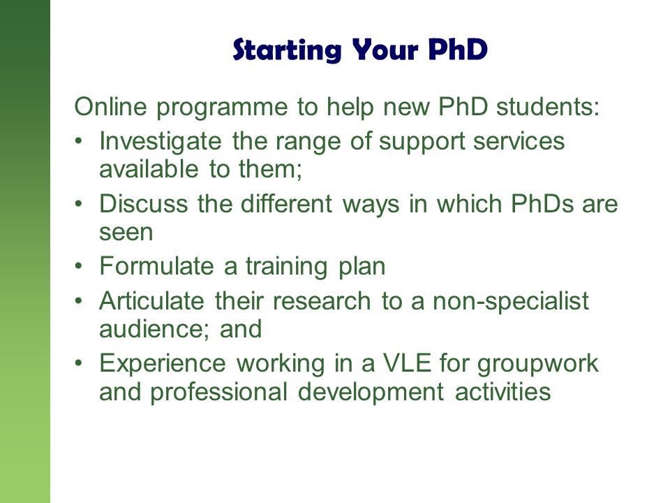 Starting Your PhD Online programme to help new PhD students: Investigate the range of support services available to them; Discuss the different ways in which PhDs are seen Formulate a training plan Articulate their research to a non-specialist audience; and Experience working in a VLE for groupwork and professional development activities