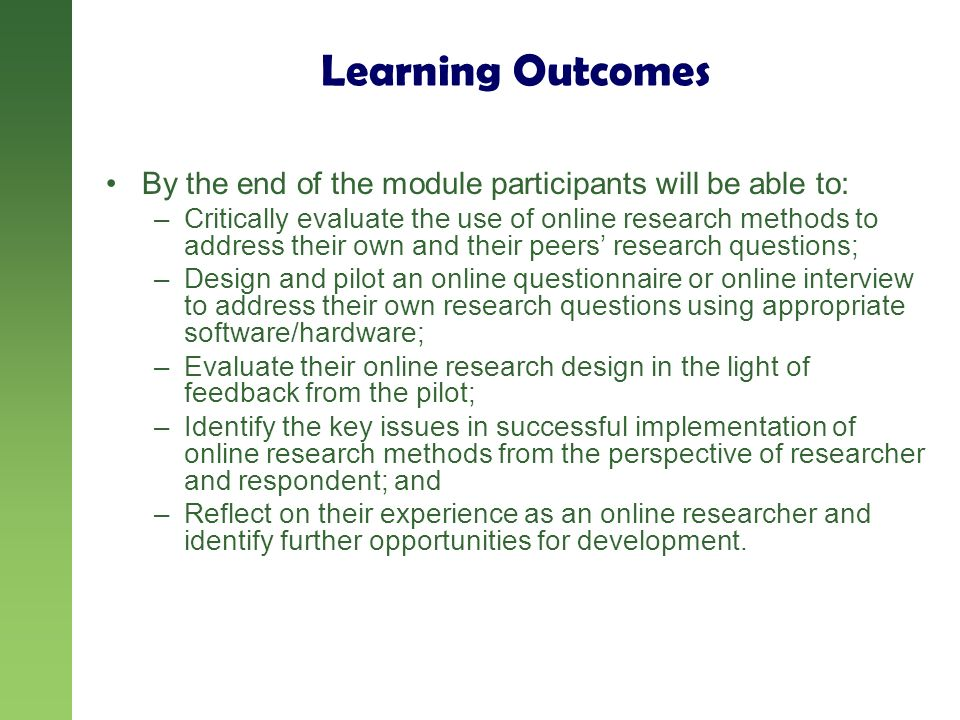Learning Outcomes By the end of the module participants will be able to: –Critically evaluate the use of online research methods to address their own and their peers research questions; –Design and pilot an online questionnaire or online interview to address their own research questions using appropriate software/hardware; –Evaluate their online research design in the light of feedback from the pilot; –Identify the key issues in successful implementation of online research methods from the perspective of researcher and respondent; and –Reflect on their experience as an online researcher and identify further opportunities for development.