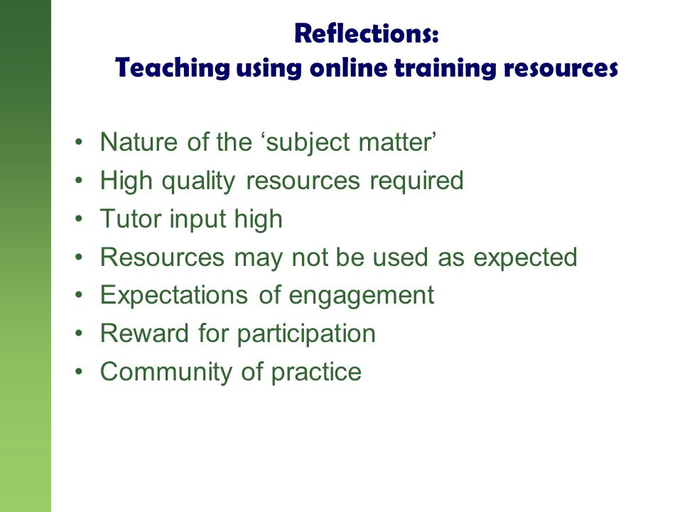 Reflections: Teaching using online training resources Nature of the subject matter High quality resources required Tutor input high Resources may not be used as expected Expectations of engagement Reward for participation Community of practice