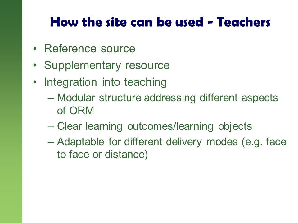 How the site can be used - Teachers Reference source Supplementary resource Integration into teaching –Modular structure addressing different aspects of ORM –Clear learning outcomes/learning objects –Adaptable for different delivery modes (e.g.