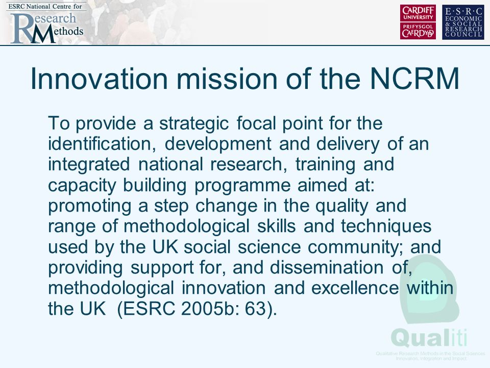 Innovation mission of the NCRM To provide a strategic focal point for the identification, development and delivery of an integrated national research, training and capacity building programme aimed at: promoting a step change in the quality and range of methodological skills and techniques used by the UK social science community; and providing support for, and dissemination of, methodological innovation and excellence within the UK (ESRC 2005b: 63).
