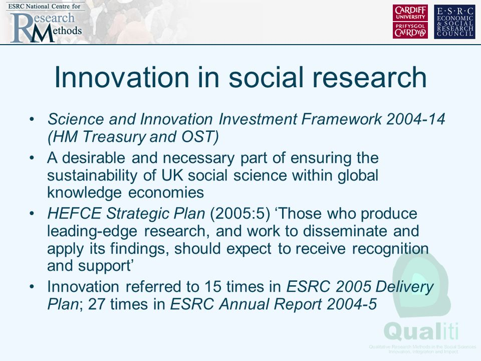 Innovation in social research Science and Innovation Investment Framework 2004-14 (HM Treasury and OST) A desirable and necessary part of ensuring the sustainability of UK social science within global knowledge economies HEFCE Strategic Plan (2005:5) Those who produce leading-edge research, and work to disseminate and apply its findings, should expect to receive recognition and support Innovation referred to 15 times in ESRC 2005 Delivery Plan; 27 times in ESRC Annual Report 2004-5