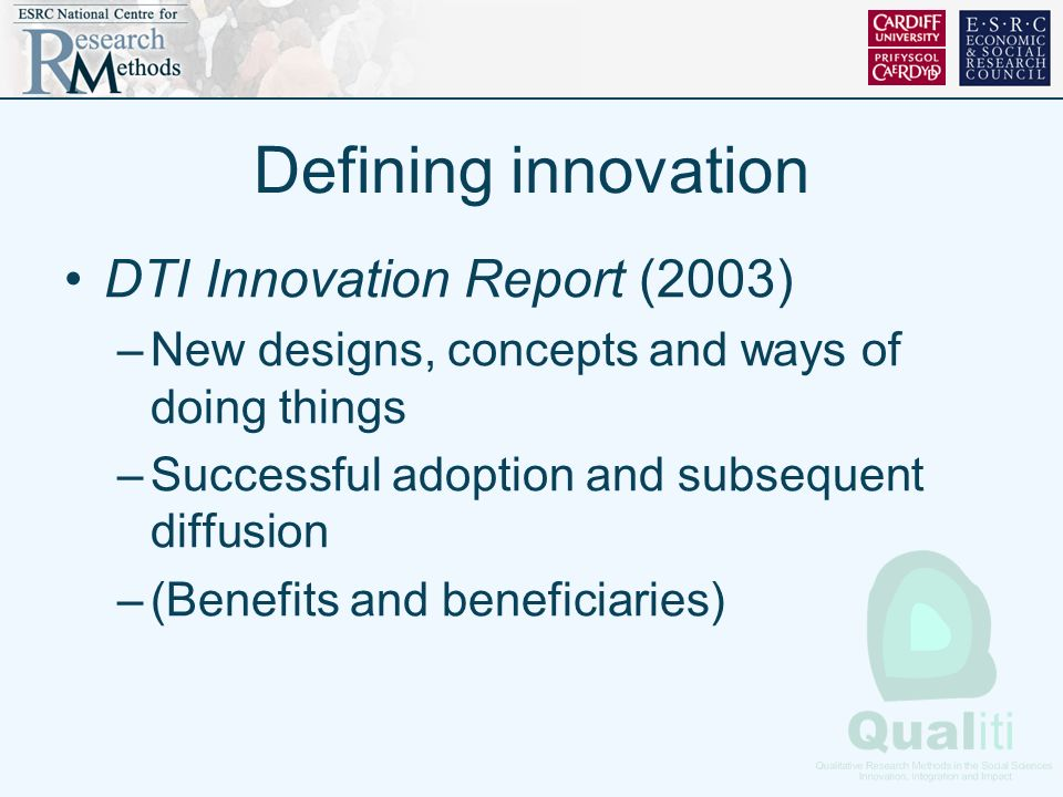 Defining innovation DTI Innovation Report (2003) –New designs, concepts and ways of doing things –Successful adoption and subsequent diffusion –(Benefits and beneficiaries)