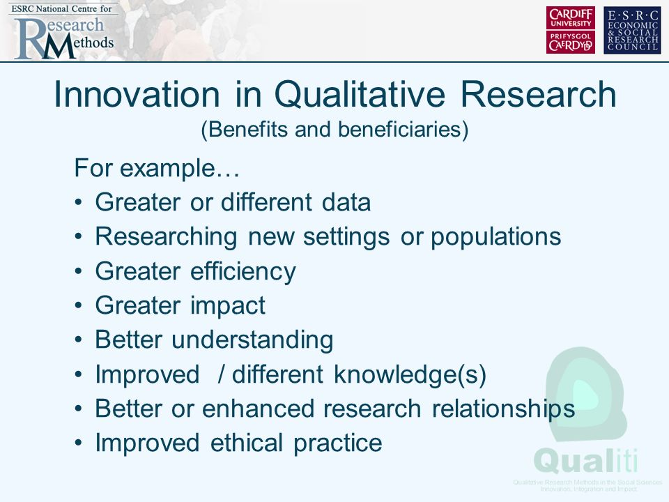 Innovation in Qualitative Research (Benefits and beneficiaries) For example… Greater or different data Researching new settings or populations Greater