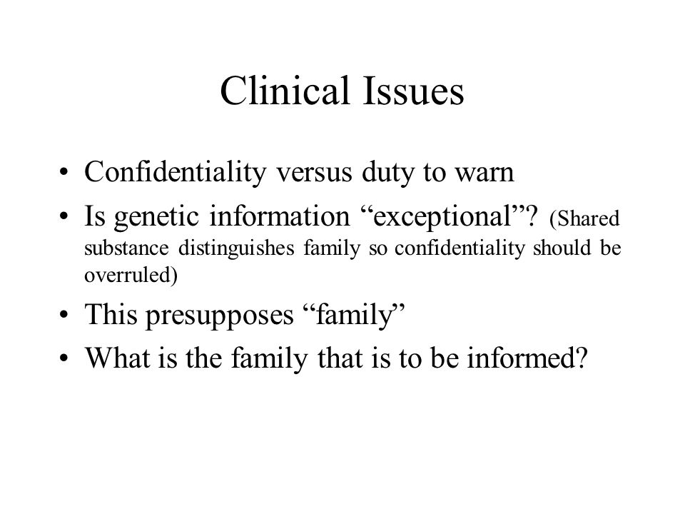 Clinical Issues Confidentiality versus duty to warn Is genetic information exceptional.