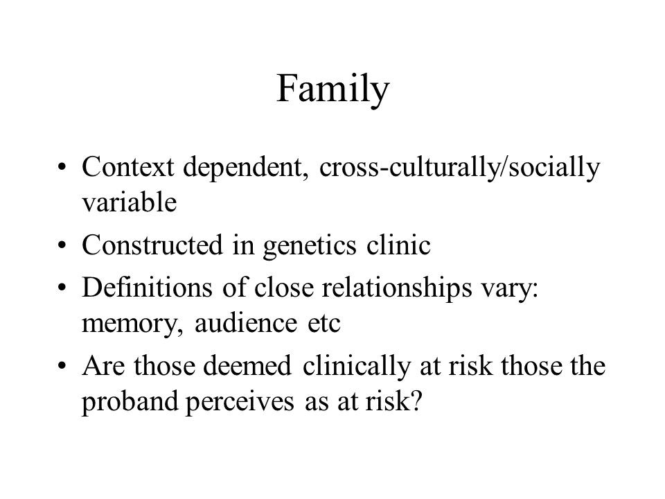 Family Context dependent, cross-culturally/socially variable Constructed in genetics clinic Definitions of close relationships vary: memory, audience etc Are those deemed clinically at risk those the proband perceives as at risk