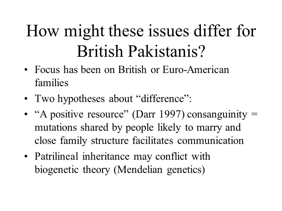 How might these issues differ for British Pakistanis? Focus has been on British or Euro-American families Two hypotheses about difference: A positive
