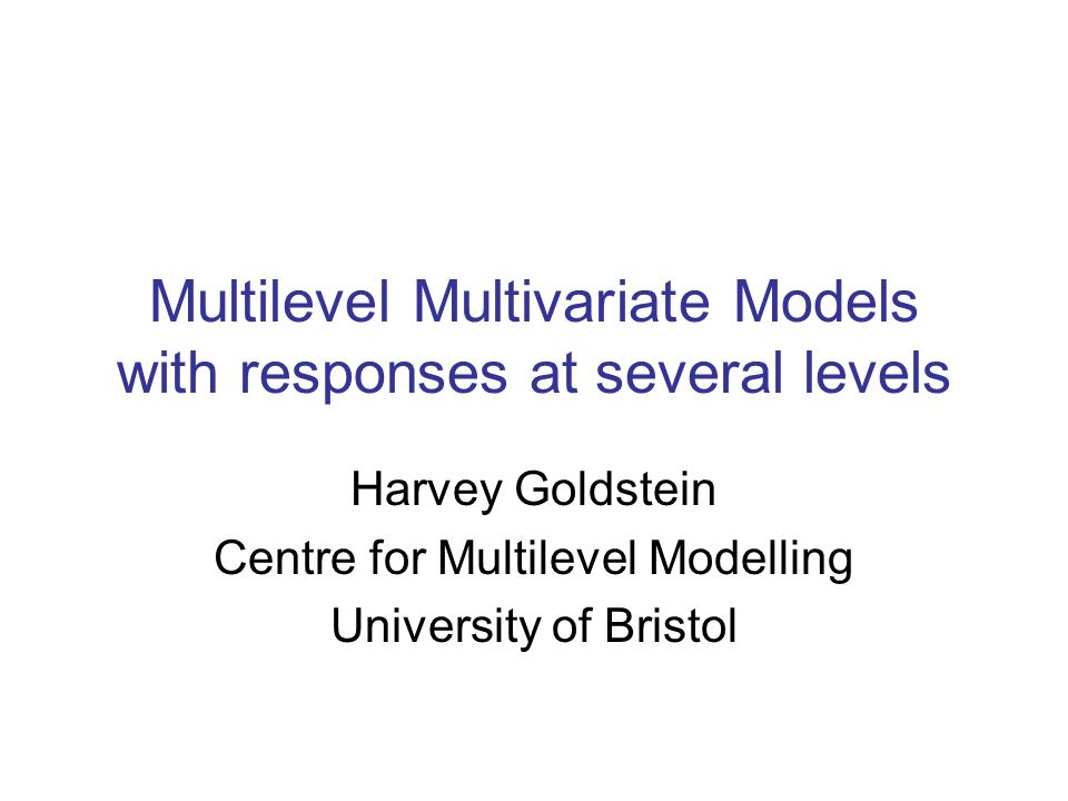 Multilevel Multivariate Models with responses at several levels Harvey Goldstein Centre for Multilevel Modelling University of Bristol