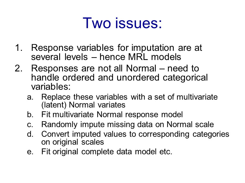Two issues: 1.Response variables for imputation are at several levels – hence MRL models 2.Responses are not all Normal – need to handle ordered and unordered categorical variables: a.Replace these variables with a set of multivariate (latent) Normal variates b.Fit multivariate Normal response model c.Randomly impute missing data on Normal scale d.Convert imputed values to corresponding categories on original scales e.Fit original complete data model etc.