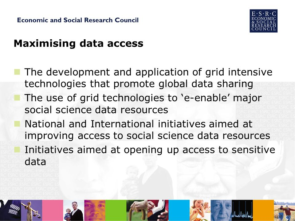 Maximising data access The development and application of grid intensive technologies that promote global data sharing The use of grid technologies to e-enable major social science data resources National and International initiatives aimed at improving access to social science data resources Initiatives aimed at opening up access to sensitive data
