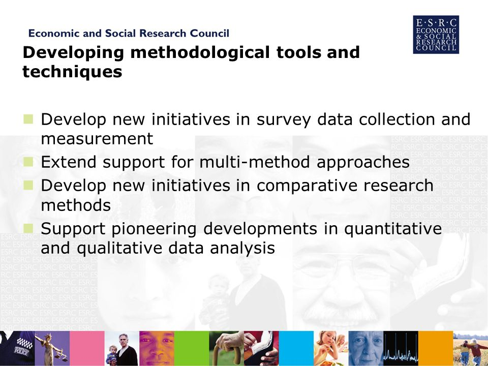 Developing methodological tools and techniques Develop new initiatives in survey data collection and measurement Extend support for multi-method approaches Develop new initiatives in comparative research methods Support pioneering developments in quantitative and qualitative data analysis