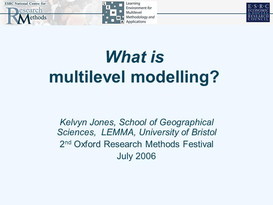 What is multilevel modelling? Kelvyn Jones, School of Geographical Sciences, LEMMA, University of Bristol 2 nd Oxford Research Methods Festival July 2