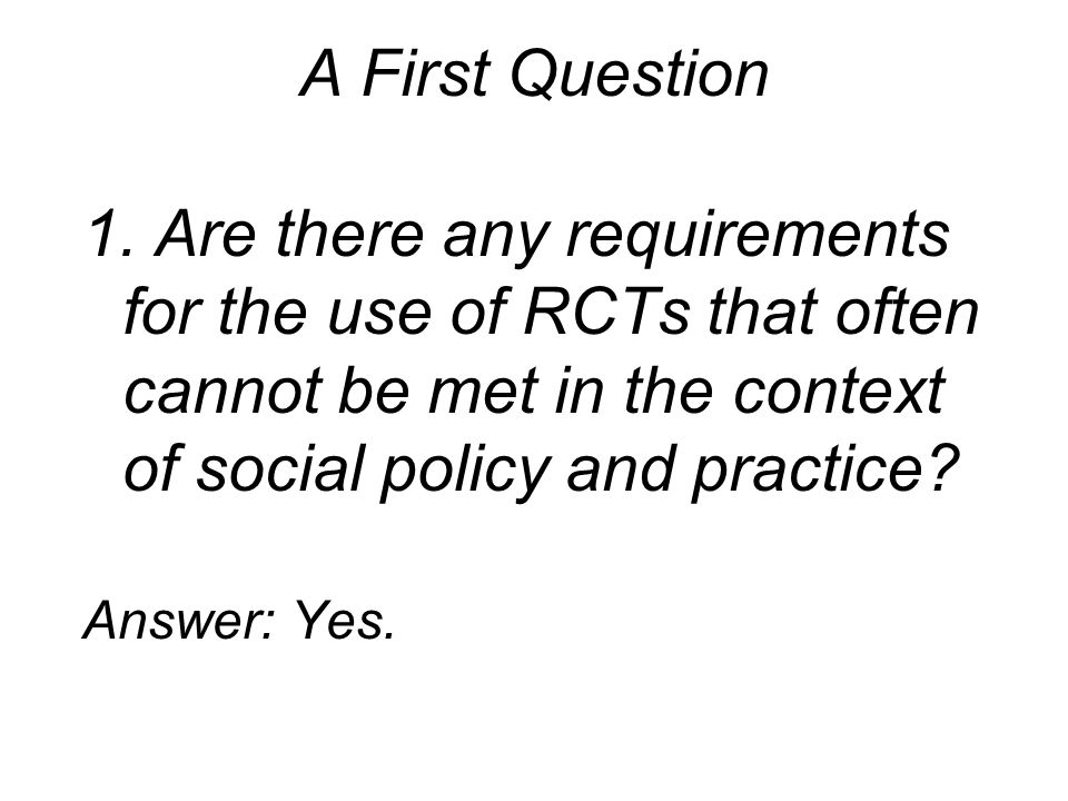 A First Question 1. Are there any requirements for the use of RCTs that often cannot be met in the context of social policy and practice? Answer: Yes.