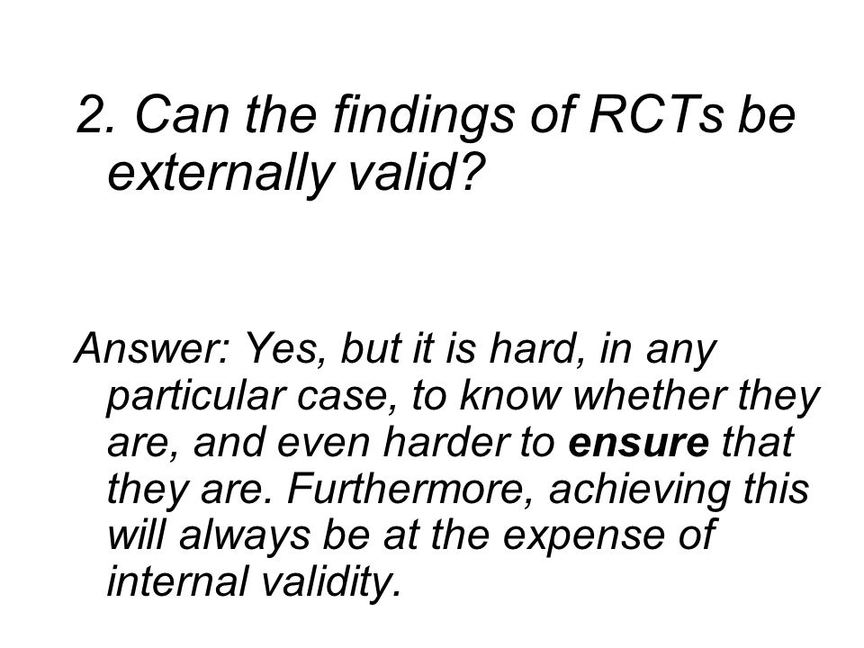 2. Can the findings of RCTs be externally valid? Answer: Yes, but it is hard, in any particular case, to know whether they are, and even harder to ens