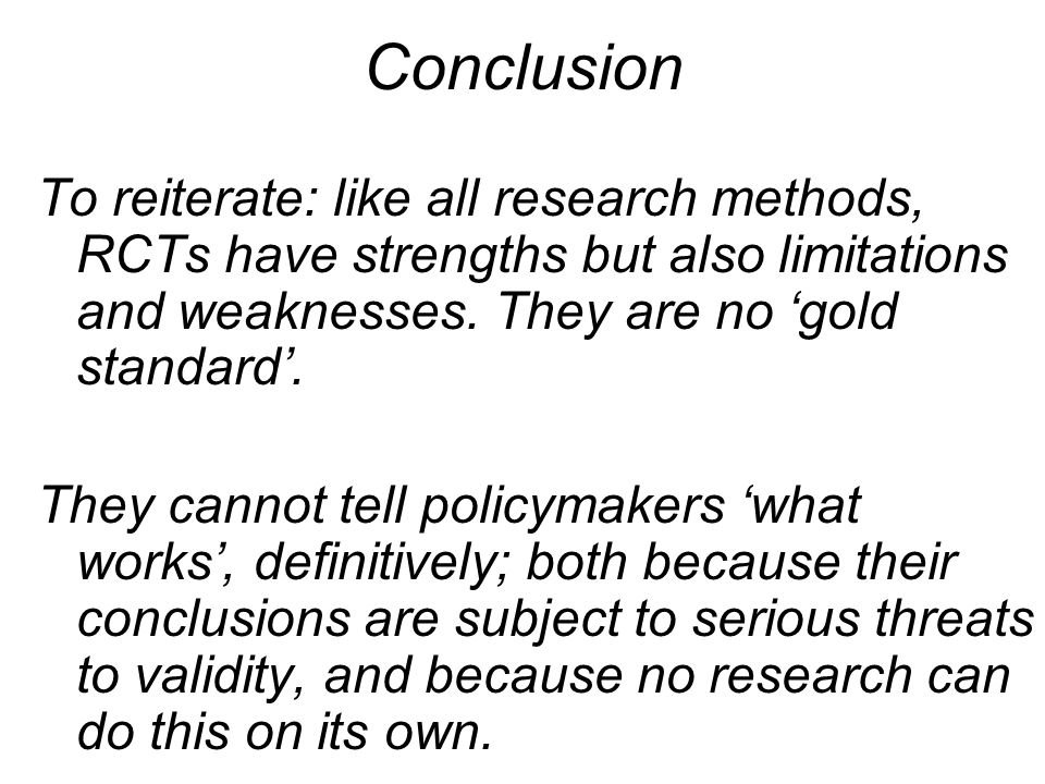 Conclusion To reiterate: like all research methods, RCTs have strengths but also limitations and weaknesses. They are no gold standard. They cannot te