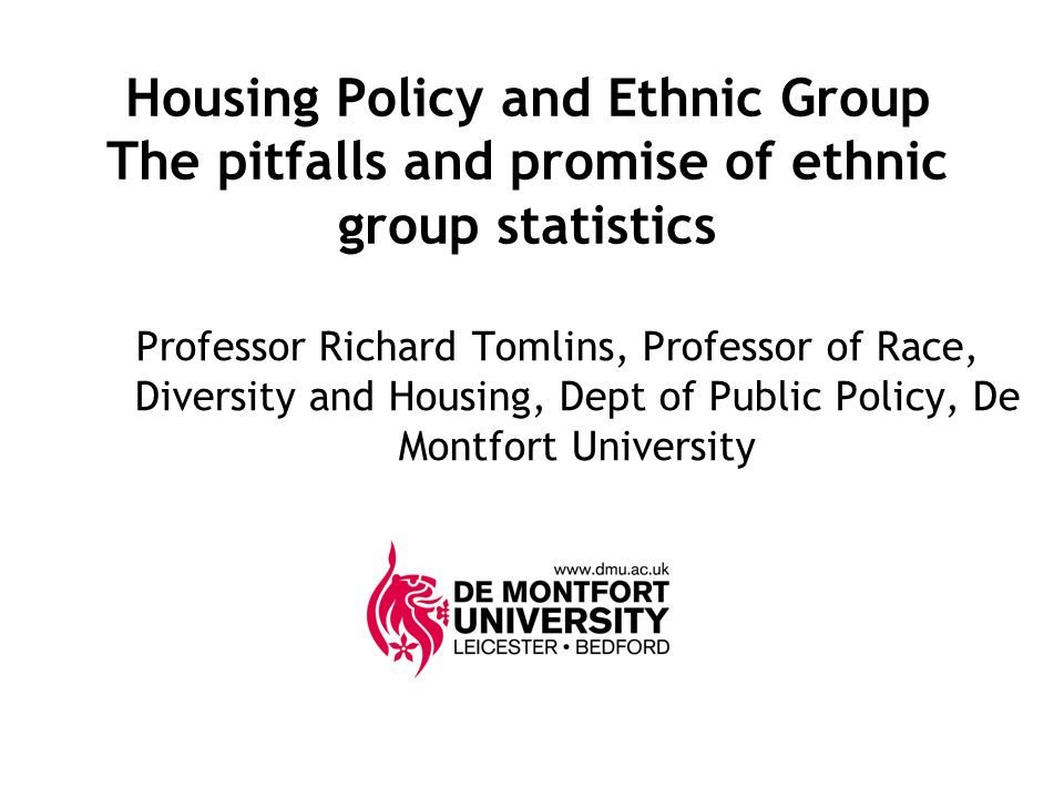 Housing Policy and Ethnic Group The pitfalls and promise of ethnic group statistics Professor Richard Tomlins, Professor of Race, Diversity and Housing, Dept of Public Policy, De Montfort University