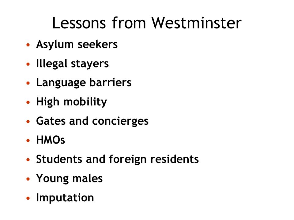Lessons from Westminster Asylum seekers Illegal stayers Language barriers High mobility Gates and concierges HMOs Students and foreign residents Young males Imputation