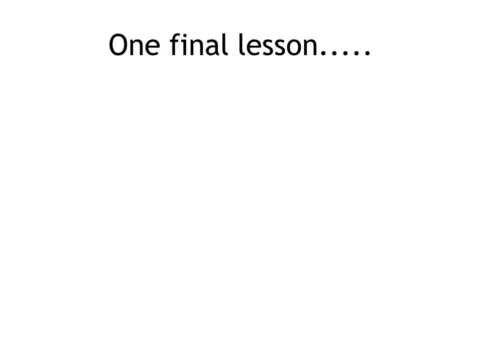 One final lesson.....