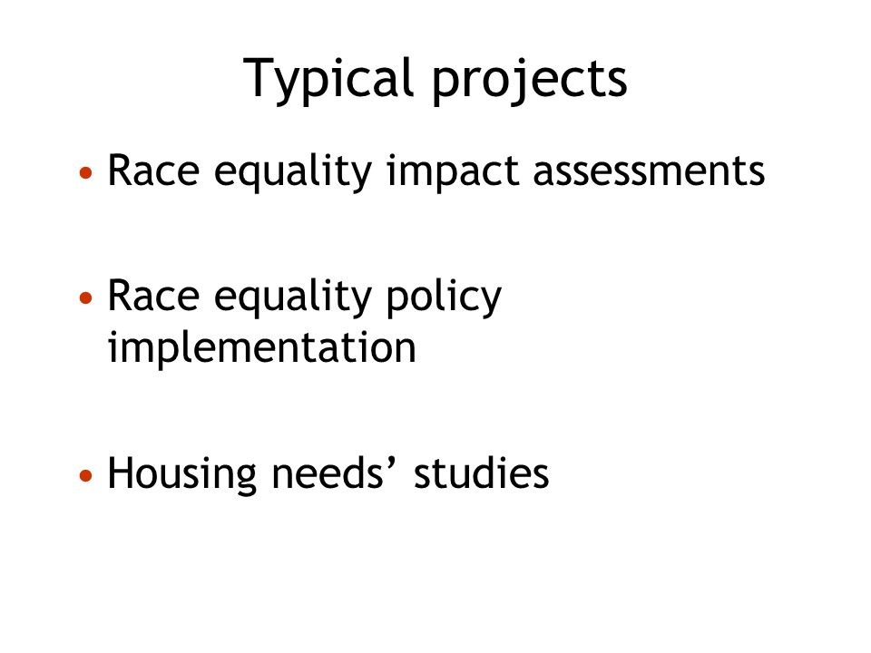Typical projects Race equality impact assessments Race equality policy implementation Housing needs studies