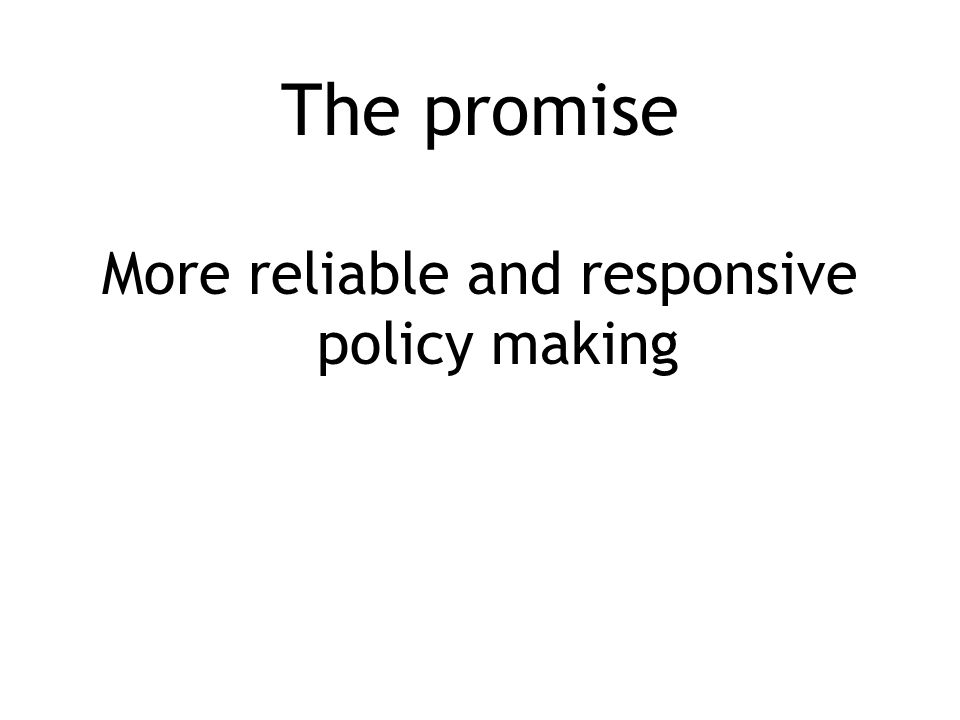 The promise More reliable and responsive policy making