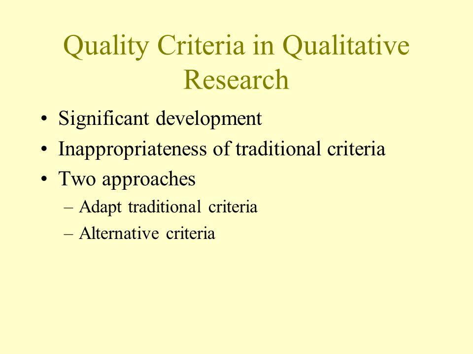 Quality Criteria in Qualitative Research Significant development Inappropriateness of traditional criteria Two approaches –Adapt traditional criteria –Alternative criteria