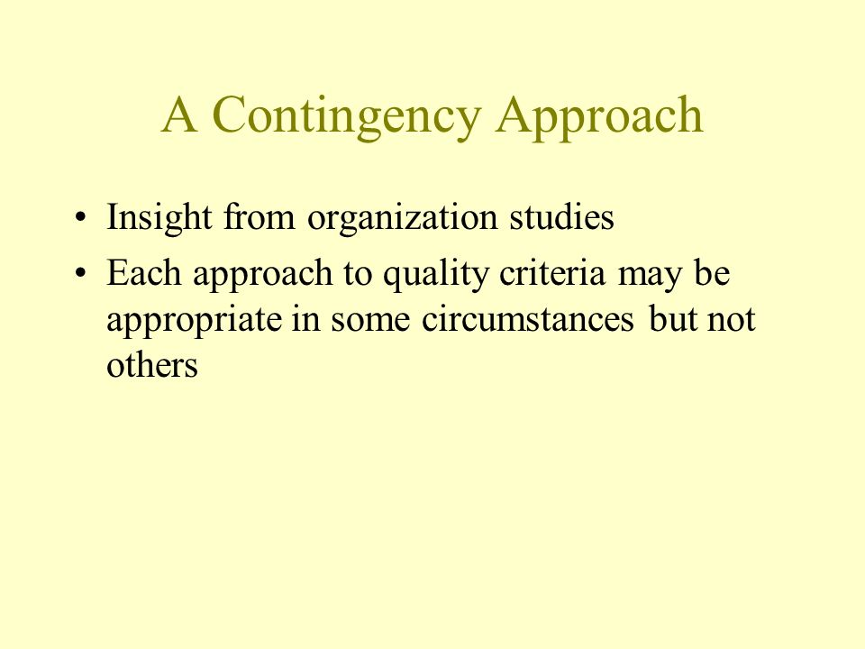 A Contingency Approach Insight from organization studies Each approach to quality criteria may be appropriate in some circumstances but not others