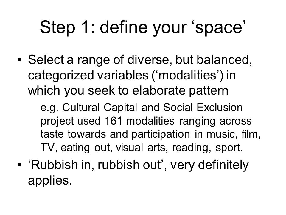 Step 1: define your space Select a range of diverse, but balanced, categorized variables (modalities) in which you seek to elaborate pattern e.g. Cult