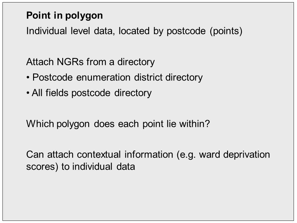 Point in polygon Individual level data, located by postcode (points) Attach NGRs from a directory Postcode enumeration district directory All fields postcode directory Which polygon does each point lie within.