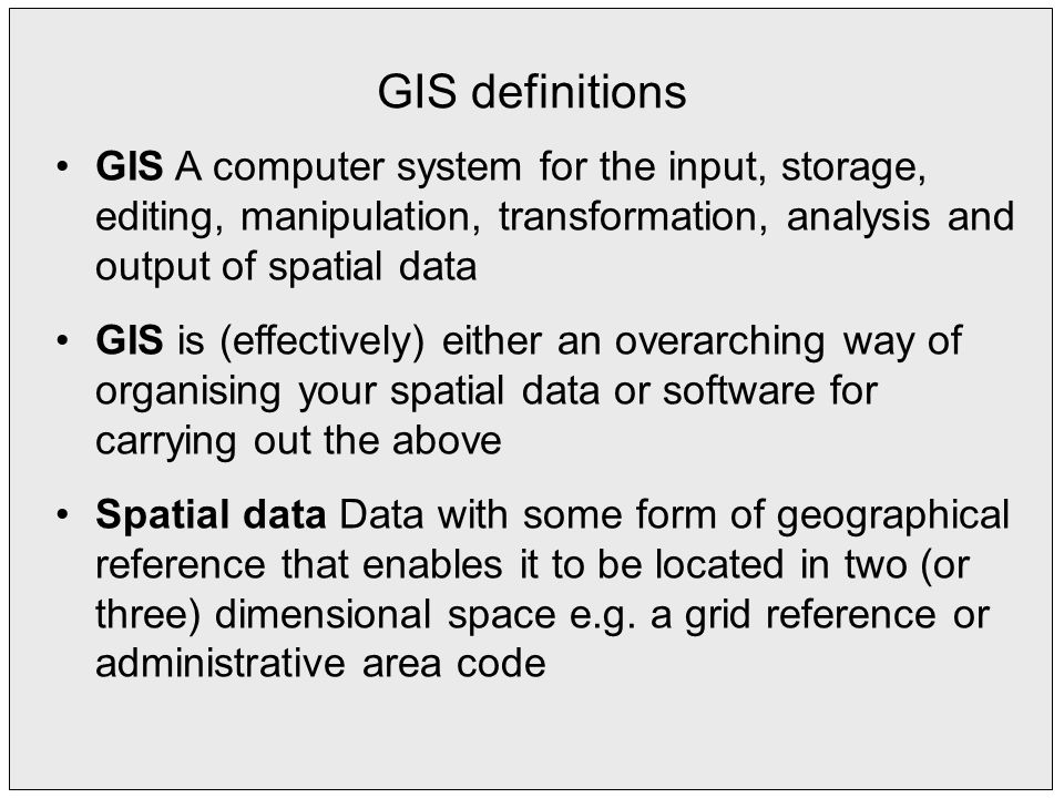 GIS definitions GIS A computer system for the input, storage, editing, manipulation, transformation, analysis and output of spatial data GIS is (effectively) either an overarching way of organising your spatial data or software for carrying out the above Spatial data Data with some form of geographical reference that enables it to be located in two (or three) dimensional space e.g.