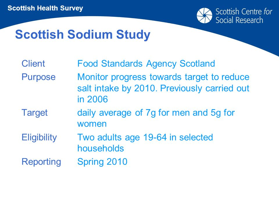 Scottish Sodium Study ClientFood Standards Agency Scotland PurposeMonitor progress towards target to reduce salt intake by 2010.